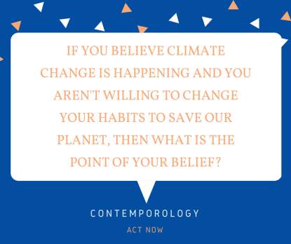 IF YOU BELIEVE CLIMATE CHANGE IS HAPPENING AND YOU AREN'T WILLING TO CHANGE YOUR HABITS TO SAVE OUR PLANET, THEN WHAT IS THE POINT OF YOUR BELIEF?